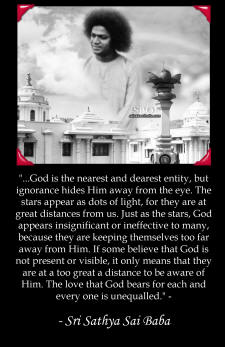 """...God is the nearest and dearest entity, but ignorance hides Him away from the eye. The stars appear as dots of light, for they are at great distances from us. Just as the stars, God appears insignificant or ineffective to many, because they are keeping themselves too far away from Him. If some believe that God is not present or visible, it only means that they are at a too great a distance to be aware of Him. The love that God bears for each and every one is unequalled."" -"