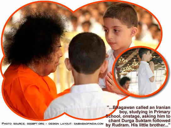 Bhagawan called an Iranian boy, studying in Primary School, onstage, asking him to chant Durga Suktam followed by Rudram. His little brother, another primary school child, was also called and Bhagawan interacted with the boys for some time.